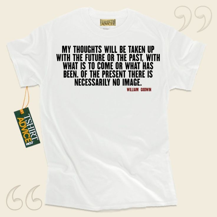 My thoughts will be taken up with the future or the past, with what is to come or what has been. Of the present there is necessarily no image.-William Godwin This  saying shirt  will not go out of style. We provide classic  saying shirts ,  words of advice tees ,  belief tops , and also ... - http://www.tshirtadvice.com/william-godwin-t-shirts-my-thoughts-life-tshirts/