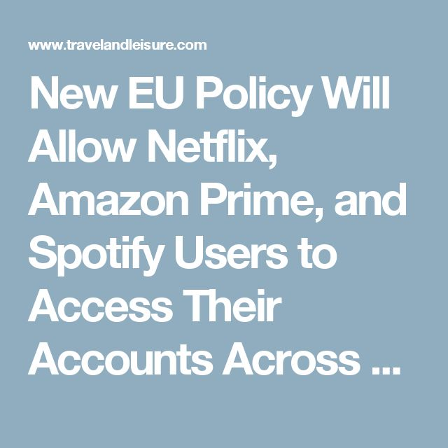 New EU Policy Will Allow Netflix, Amazon Prime, and Spotify Users to Access Their Accounts Across Borders | Travel + Leisure