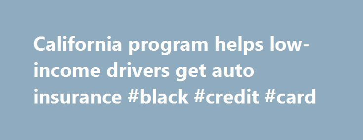 California program helps low-income drivers get auto insurance #black #credit #card http://insurance.remmont.com/california-program-helps-low-income-drivers-get-auto-insurance-black-credit-card/  #auto insurance ca # California program helps low-income drivers get auto insurance Mary Lou Jay If you received an email offering automobile insurance for less than $400 a year, you'd probably think it belonged in the trash. But legitimate policies at those rates are available in California through…