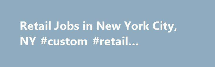 Retail Jobs in New York City, NY #custom #retail #packaging http://retail.remmont.com/retail-jobs-in-new-york-city-ny-custom-retail-packaging/  #retail jobs nyc # Retail Jobs in New York City, New York Retail […]