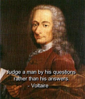 Judge a man by his questions rather than his answers. Voltaire (1694-1778)