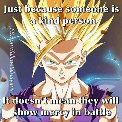 As a matter of fact. To us, it means the exact opposite. You upset me (personally) I don't care who or WHAT you are for that matter. I'm taking you down. And I'm taking you down hard. And like Gohan, when I see you cry out after you've received the pain you put me through. I'm gonna smile. Not because I'm mean. But because you thought you were going to get away with what you did. And I proved you wrong. #SonGokuKakarot