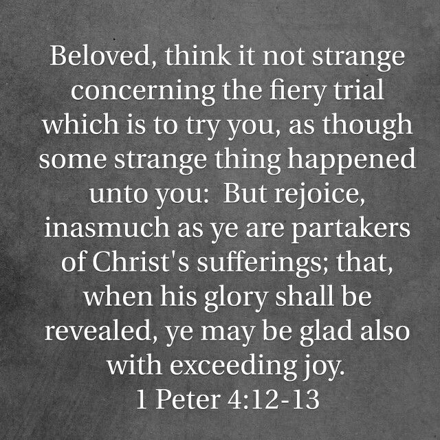 1 Peter 4:12-13-these fiery trials are allowed by God for refining and reward for you and glory for God. The Bible says those who endure trials and temptations are blessed, see Jas 5:11-12. (Ephesians study)