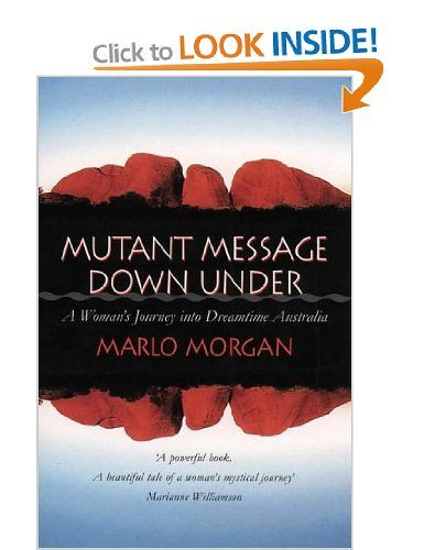 Mutant Message Down Under: A Woman's Journey into Dreamtime Australia by Marlo Morgan. Mutant Message Down Under is the fictional account of an American woman's spiritual odyssey through outback Australia. An underground bestseller in its original self-published edition, Marlo Morgan's powerful tale of challenge and endurance has a message for us all.