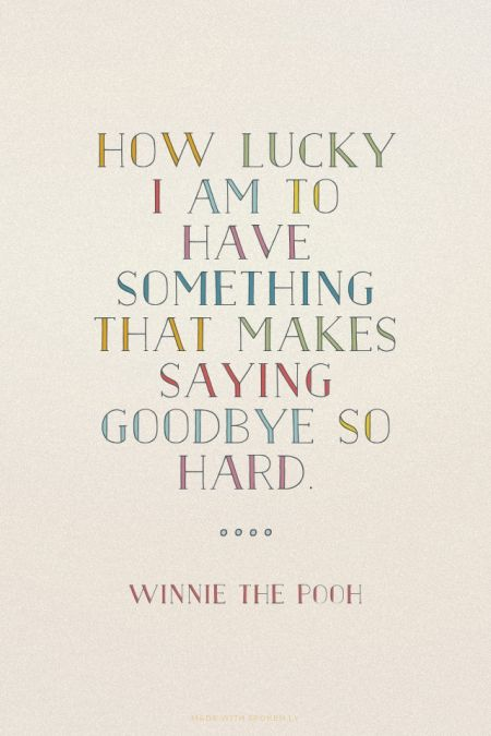 How lucky I am to have something that makes saying goodbye so hard. - Winnie the Pooh :)