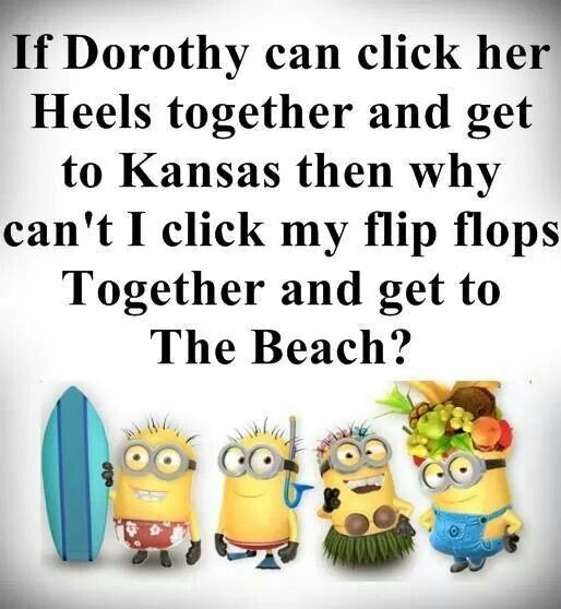 "Minion Quote | ☆ ""If Dorothy can click her heels together and get to Kansas, the why can't I click my flip flops together and get to the beach?"" ☆"