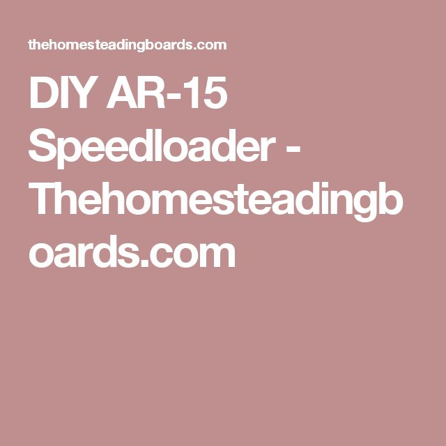 DIY AR-15 Speedloader - Thehomesteadingboards.com