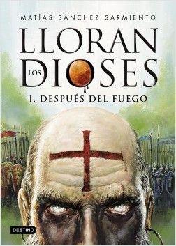 Lloran los Dioses - Libro I. Después del Fuego.  Matías Sanchez Sarmiento. Destino, Editorial Planeta. 2016