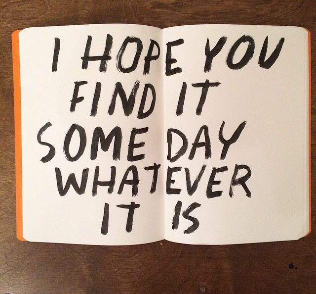 """Y - I truly do..! - """"I hope you find it someday, whatever it is..."""" - dallas clayton."""