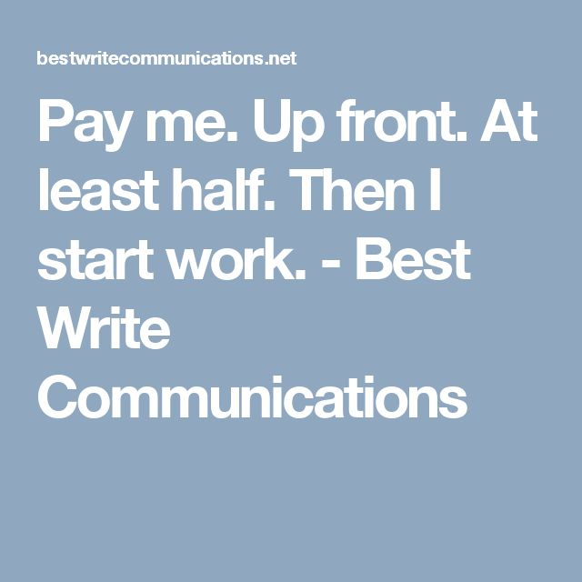Pay me. Up front. At least half. Then I start work. - Best Write Communications