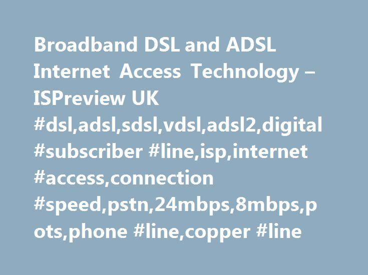 Broadband DSL and ADSL Internet Access Technology – ISPreview UK #dsl,adsl,sdsl,vdsl,adsl2,digital #subscriber #line,isp,internet #access,connection #speed,pstn,24mbps,8mbps,pots,phone #line,copper #line http://pet.nef2.com/broadband-dsl-and-adsl-internet-access-technology-ispreview-uk-dsladslsdslvdsladsl2digital-subscriber-lineispinternet-accessconnection-speedpstn24mbps8mbpspotsphone-linecopper-l/  # Broadband ISP Technology DSL (Digital Subscriber Line ) is a common technology for…