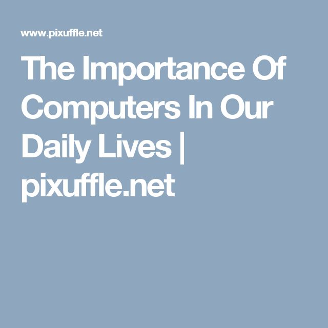 The Importance Of Computers In Our Daily Lives   pixuffle.net