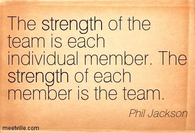 """The strength of the team is each individual member...the strength of each member is the team.""  — COACH PHIL JACKSON - CHICAGO BULLS"