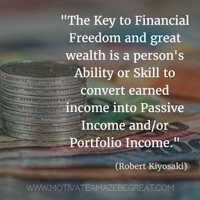 """""""The key to financial freedom and great wealth is a person's ability or skill to convert earned income into passive income and/or portfolio income."""" - Robert Kiyosaki"""