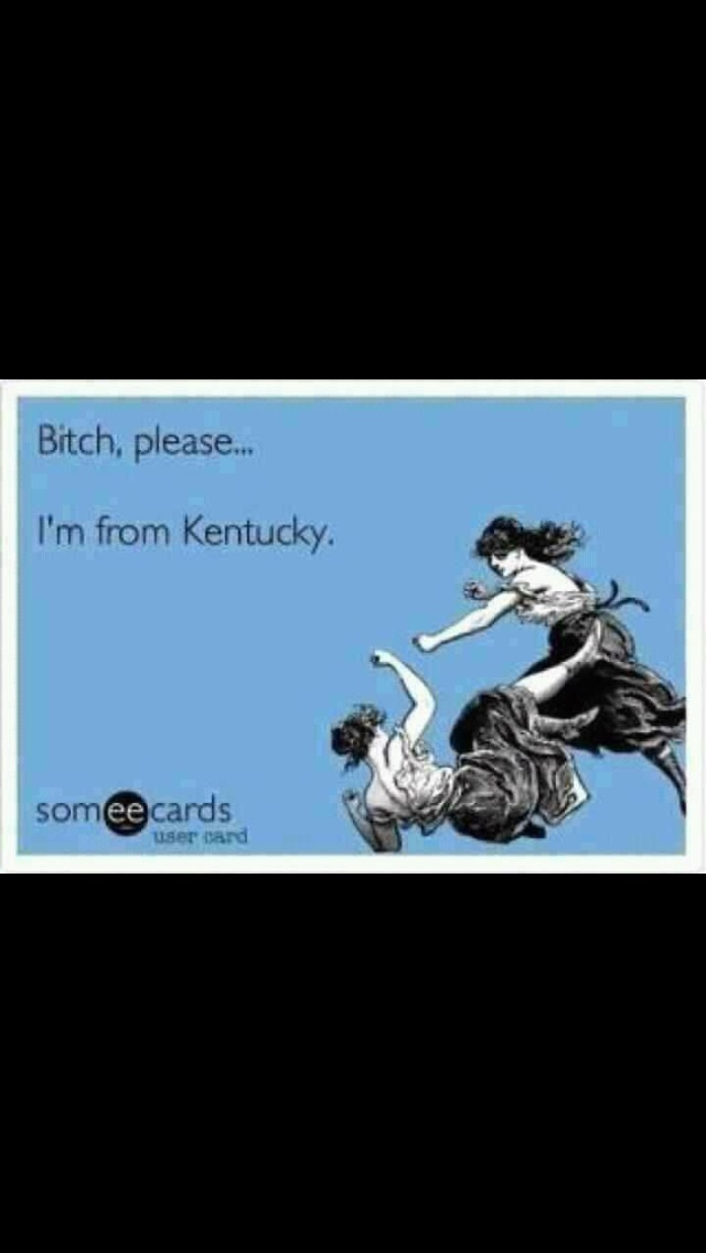 don't mess with us Kentucky girls ;)