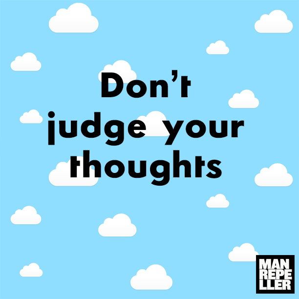 """""""Don't judge your thoughts."""""""