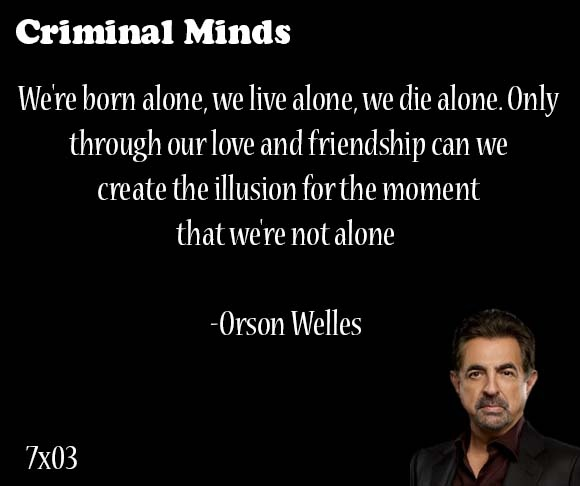 We're born alone, we live alone, we die alone. Only through our love and friendship can we create the illusion for the moment that we're not alone-- Orson Wells said by David Rossi