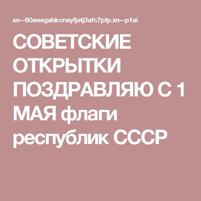СОВЕТСКИЕ ОТКРЫТКИ ПОЗДРАВЛЯЮ С 1 МАЯ флаги республик СССР
