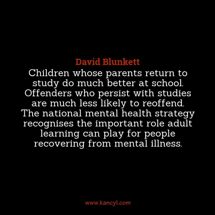 """""""Children whose parents return to study do much better at school. Offenders who persist with studies are much less likely to reoffend. The national mental health strategy recognises the important role adult learning can play for people recovering from mental illness."""", David Blunkett"""