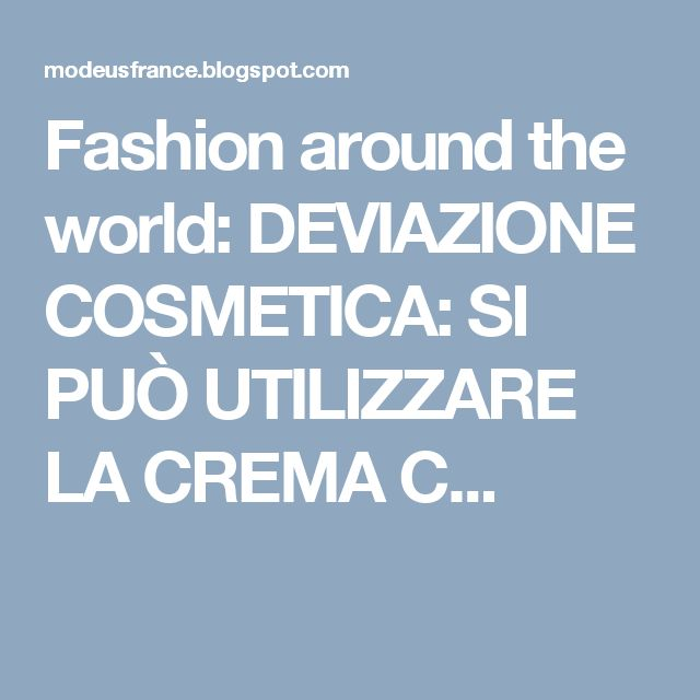 Fashion around the world: DEVIAZIONE COSMETICA: SI PUÒ UTILIZZARE LA CREMA C...