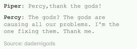 Piper: Percy, thank the gods!  Percy: The gods? The gods are causing all our problems. I'm the one fixing them. Thank me.