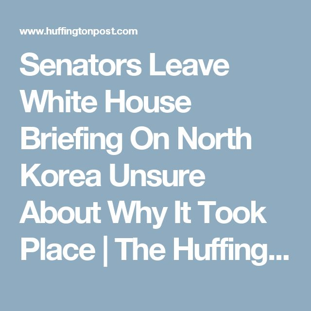 Senators Leave White House Briefing On North Korea Unsure About Why It Took Place | The Huffington Post