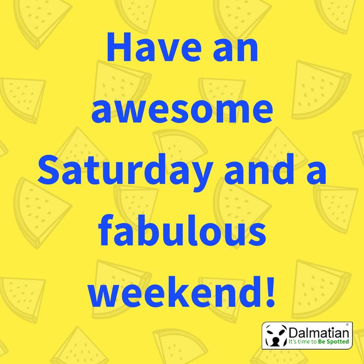 Have an awesome Saturday. Weekend vibes. Weekend positivity