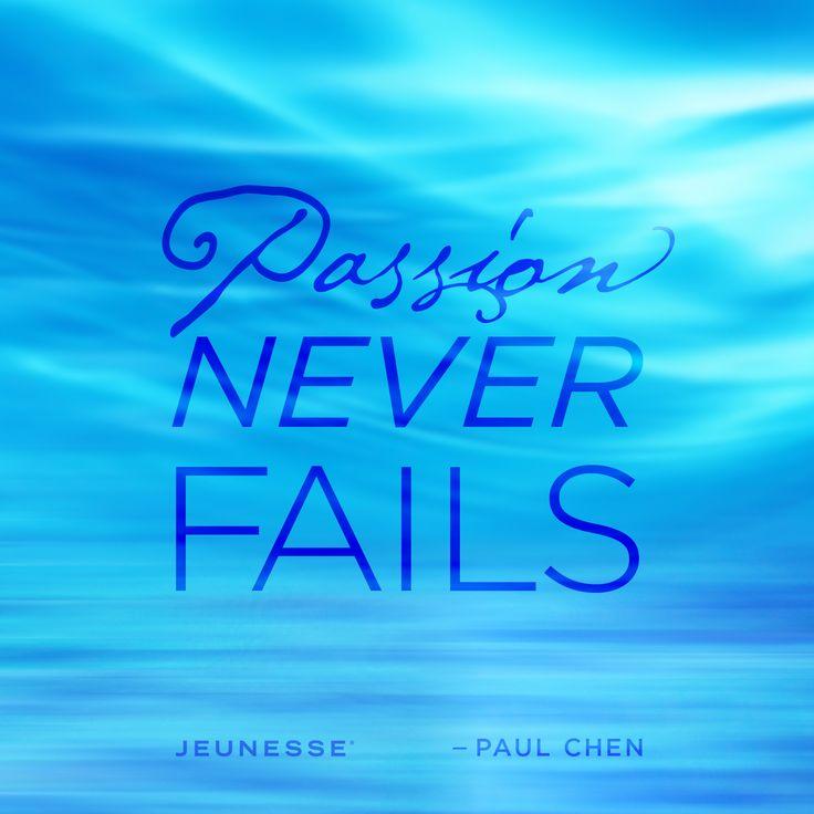 Passion never fails.  -Paul Chen