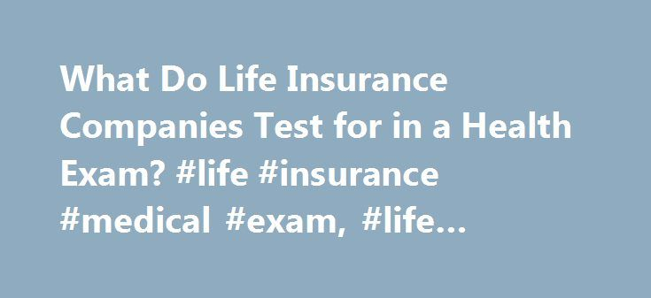 What Do Life Insurance Companies Test for in a Health Exam? #life #insurance #medical #exam, #life #insurance #rates http://cameroon.nef2.com/what-do-life-insurance-companies-test-for-in-a-health-exam-life-insurance-medical-exam-life-insurance-rates/  # What do life insurance companies test for in a health exam? A medical exam often is required in order to buy a life insurance policy, but if you re in good health you have nothing to fear. Following a few easy tips will help to ensure that…