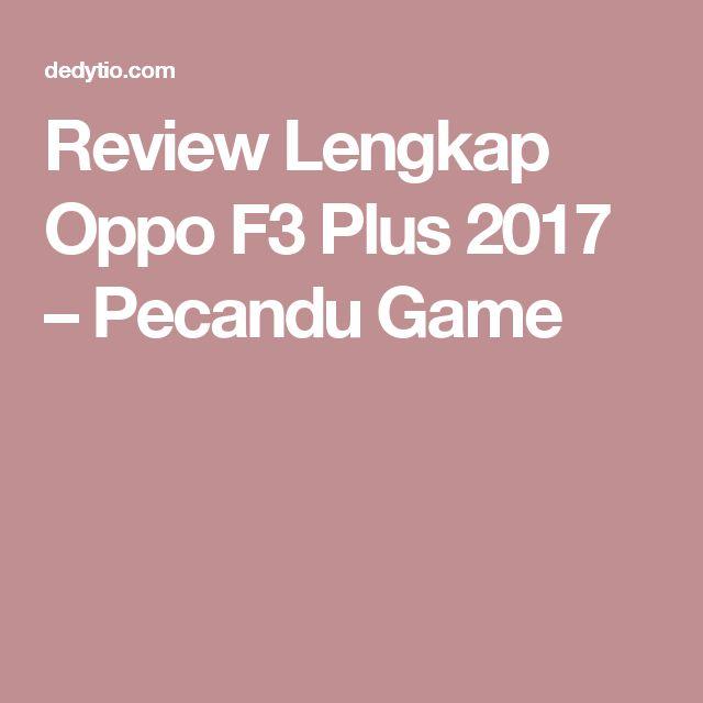 Review Lengkap Oppo F3 Plus 2017 – Pecandu Game
