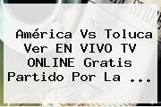http://tecnoautos.com/wp-content/uploads/imagenes/tendencias/thumbs/america-vs-toluca-ver-en-vivo-tv-online-gratis-partido-por-la.jpg America Vs Toluca. América vs Toluca ver EN VIVO TV ONLINE gratis partido por la ..., Enlaces, Imágenes, Videos y Tweets - http://tecnoautos.com/actualidad/america-vs-toluca-america-vs-toluca-ver-en-vivo-tv-online-gratis-partido-por-la/