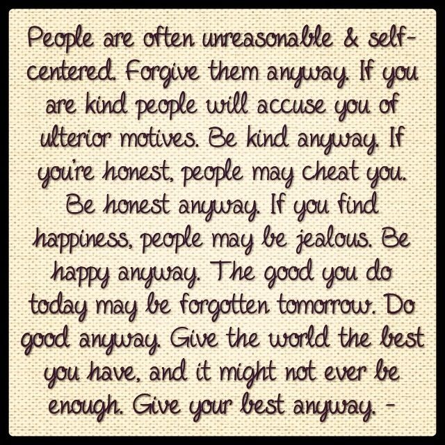 forgive theme anyway | People are often unreasonable & self-centered. Forgive them anyway. If ...