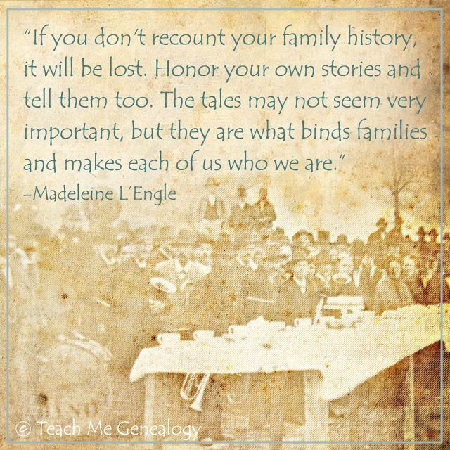 """""""If you don't recount your family history, it will be lost. Honor your own stories and tell them too. The tales may not seem very important, but they are what binds families and makes each of us who we are."""" -Madeleine L'Engle"""