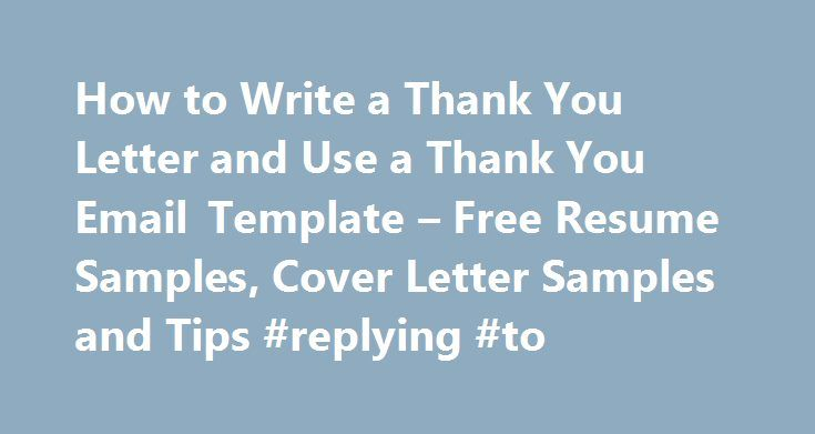 "How to Write a Thank You Letter and Use a Thank You Email Template – Free Resume Samples, Cover Letter Samples and Tips #replying #to http://reply.remmont.com/how-to-write-a-thank-you-letter-and-use-a-thank-you-email-template-free-resume-samples-cover-letter-samples-and-tips-replying-to/  How to Write a Thank You Letter and Use a Thank You Email Template Throughout your job search, you'll have many opportunities to say ""thank you."" I call them opportunities — not obligations — because…"