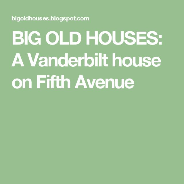 BIG OLD HOUSES: A Vanderbilt house on Fifth Avenue