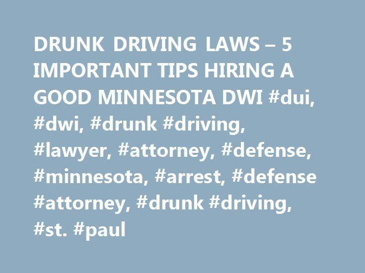 DRUNK DRIVING LAWS – 5 IMPORTANT TIPS HIRING A GOOD MINNESOTA DWI #dui, #dwi, #drunk #driving, #lawyer, #attorney, #defense, #minnesota, #arrest, #defense #attorney, #drunk #driving, #st. #paul http://south-sudan.remmont.com/drunk-driving-laws-5-important-tips-hiring-a-good-minnesota-dwi-dui-dwi-drunk-driving-lawyer-attorney-defense-minnesota-arrest-defense-attorney-drunk-driving-st-paul/  # Five Tips to Hiring A Good DUI/DWI Lawyer (And Avoiding the Bad Ones) Let's face it, nobody really…