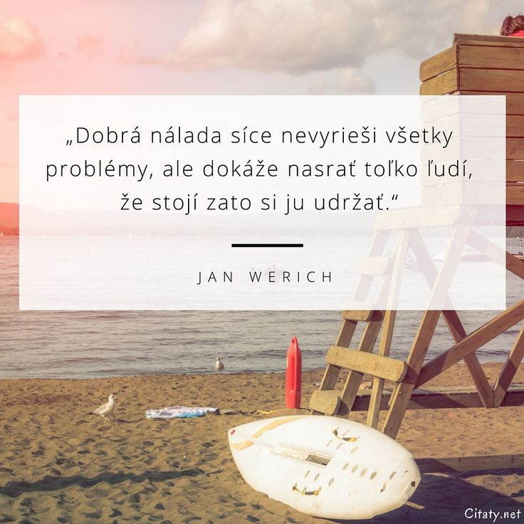 Dobrá nálada síce nevyrieši všetky problémy, ale dokáže nasrať toľko ľudí, že stojí zato si ju udržať. - Jan Werich