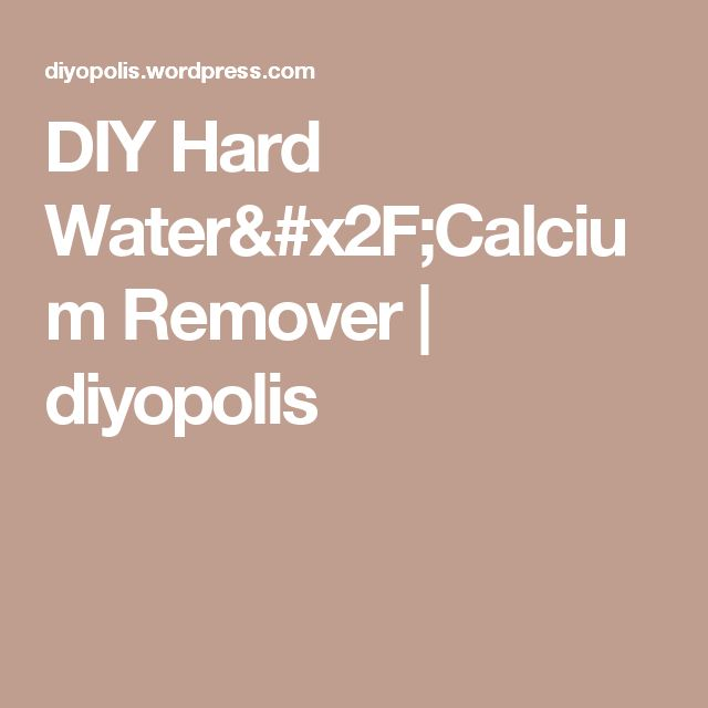DIY Hard Water/Calcium Remover | diyopolis