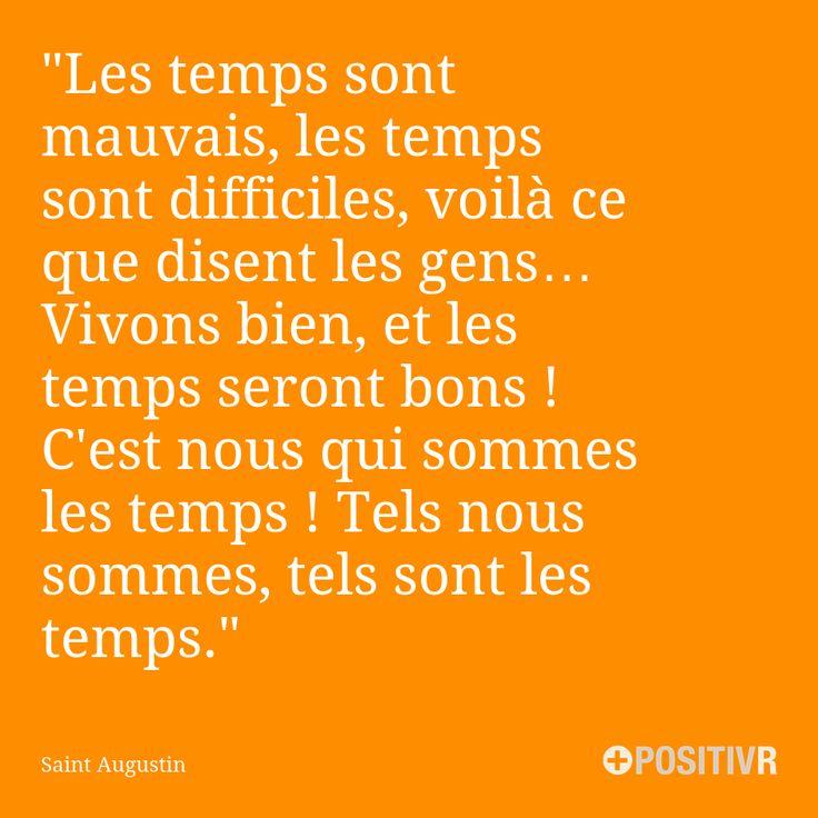 """""""Les temps sont mauvais, les temps sont difficiles, voilà ce que disent les gens… Vivons bien, et les temps seront bons ! C'est nous qui sommes les temps ! Tels nous sommes, tels sont les temps."""" Saint Augustin  #choix #difficulté #responsabilité #motivation #citation #citations #france #quote #followme"""