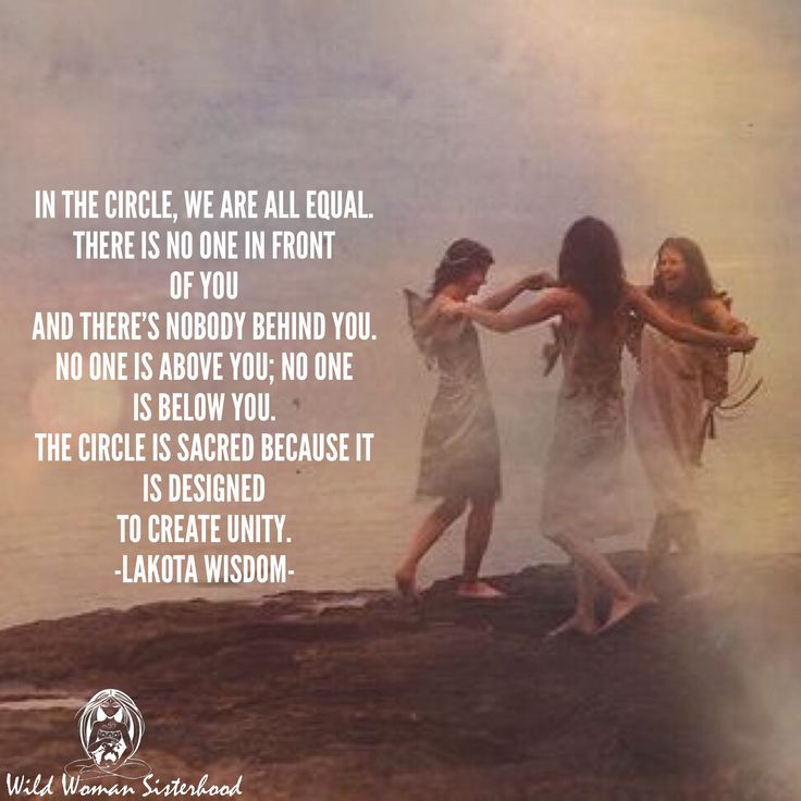 """In the Circle, we are all equal. There is no one in front of you and there's nobody behind you. No one is above you; no one is below you. The Circle is Sacred because it is designed to create Unity."" -Lakota Wisdom WILD WOMAN SISTERHOOD™"