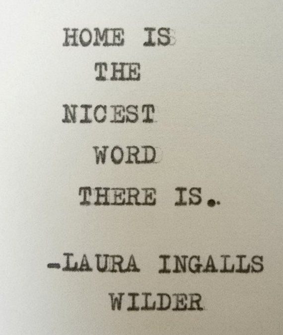 """Home is the nicest word there is."" - Laura Ingalls Wilder."