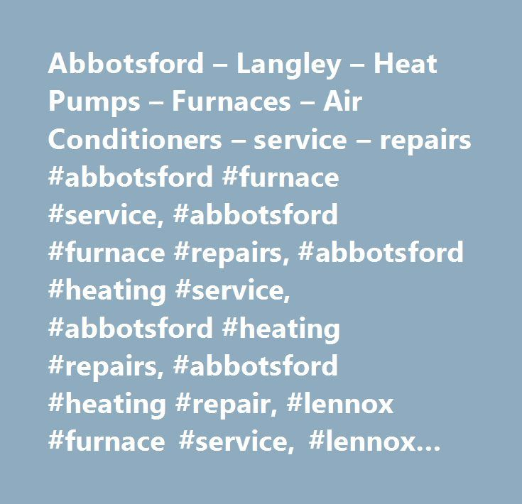 Abbotsford – Langley – Heat Pumps – Furnaces – Air Conditioners – service – repairs #abbotsford #furnace #service, #abbotsford #furnace #repairs, #abbotsford #heating #service, #abbotsford #heating #repairs, #abbotsford #heating #repair, #lennox #furnace #service, #lennox #furnace #repairs, #lennox #furnaces #abbotsford, #lennox #heat #pump #service, #lennox #heat #pump #repair, #abbotsford #heat #pump #service, #lennox, #heat #pump, #furnace #service, #carrier #furnace #repairs #abbotsford…