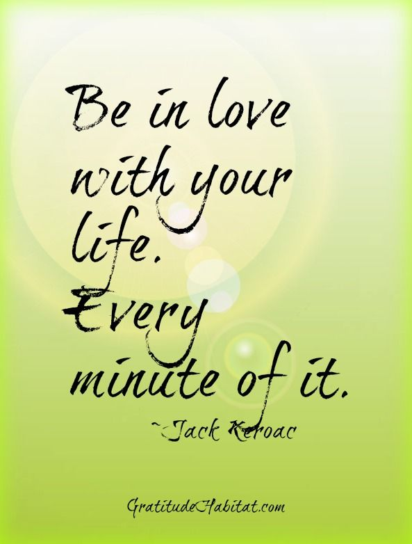 Loving life!  Visit us at: www.GratitudeHabitat.com #love-life #Jack-Keroac-quote