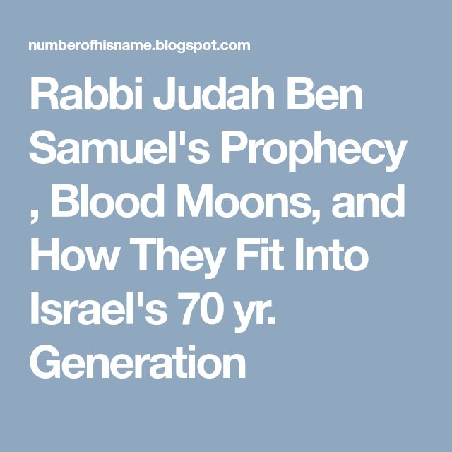 Rabbi Judah Ben Samuel's Prophecy , Blood Moons, and How They Fit Into Israel's 70 yr. Generation