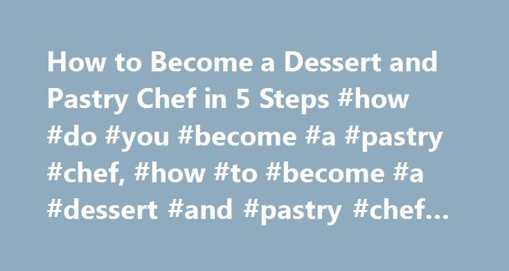 How to Become a Dessert and Pastry Chef in 5 Steps #how #do #you #become #a #pastry #chef, #how #to #become #a #dessert #and #pastry #chef #in #5 #steps http://reply.remmont.com/how-to-become-a-dessert-and-pastry-chef-in-5-steps-how-do-you-become-a-pastry-chef-how-to-become-a-dessert-and-pastry-chef-in-5-steps/  # How to Become a Dessert and Pastry Chef in 5 Steps Research what it takes to become a dessert and pastry chef. Learn about education and training options, job duties, certification…