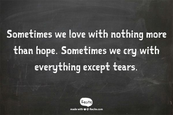 Sometimes we love with nothing more than hope. Sometimes we cry with everything except tears. - - Gregory David Roberts, Shantaram