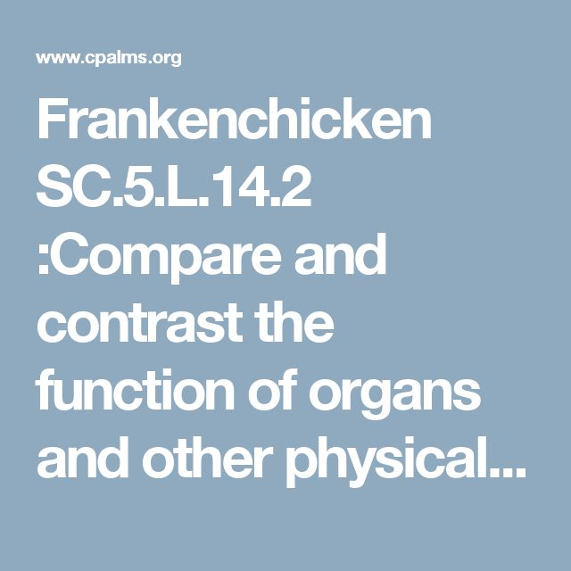 Frankenchicken  SC.5.L.14.2 :Compare and contrast the function of organs and other physical structures of plants and animals, including humans, for example: some animals have skeletons for support -- some with internal skeletons others with exoskeletons -- while some plants have stems for support.