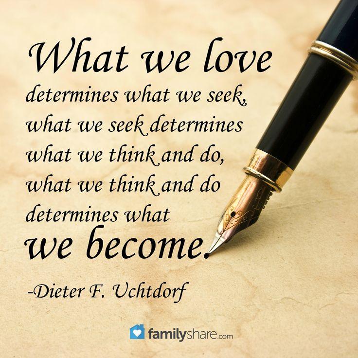 What we love determines what we seek, what we seek determines what we think and do, what we think and do determines what we become. -Dieter F. Uchtdorf