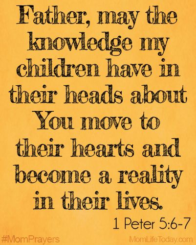 Father, may the knowledge my children have in their heads about You move to their hearts and become a reality in their lives. 1 Peter 5:6-7 ...
