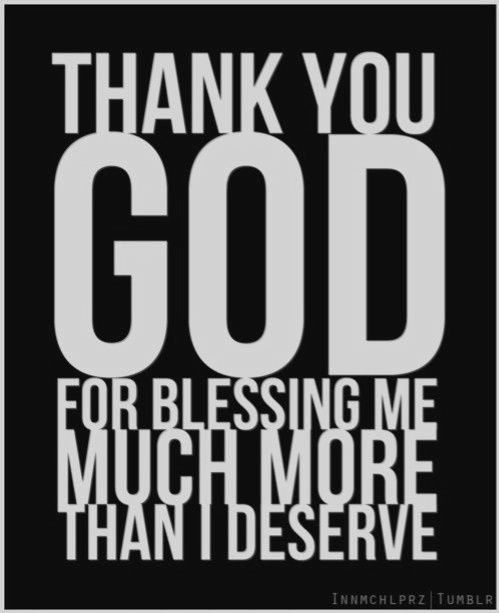 Thank you God for Blessing me, because I know sometimes I don't deserve it!